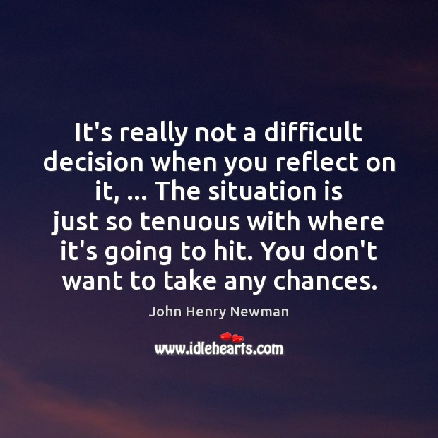 It's really not a difficult decision when you reflect on it, … The John Henry Newman Picture Quote