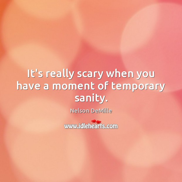 It's really scary when you have a moment of temporary sanity. Nelson DeMille Picture Quote
