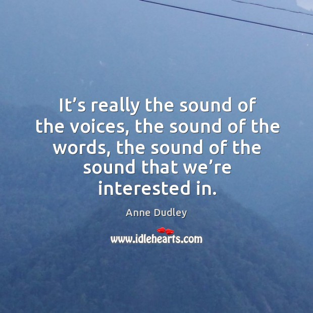 Image, It's really the sound of the voices, the sound of the words, the sound of the sound that we're interested in.