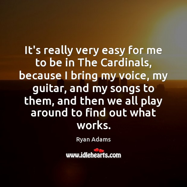 It's really very easy for me to be in The Cardinals, because Ryan Adams Picture Quote