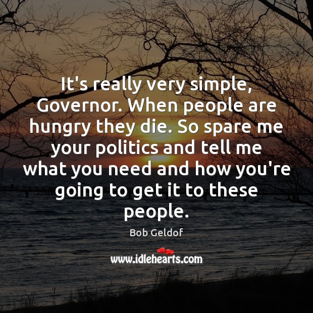 It's really very simple, Governor. When people are hungry they die. So Bob Geldof Picture Quote