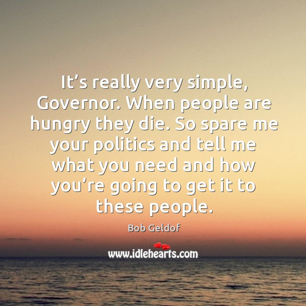 It's really very simple, governor. When people are hungry they die. Bob Geldof Picture Quote