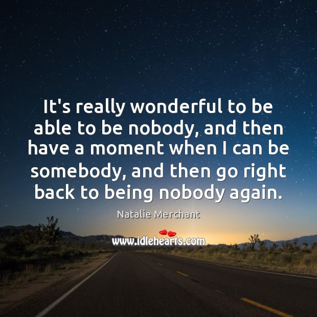 It's really wonderful to be able to be nobody, and then have Natalie Merchant Picture Quote
