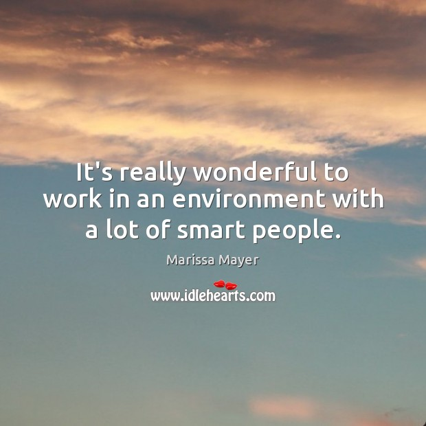 It's really wonderful to work in an environment with a lot of smart people. Marissa Mayer Picture Quote