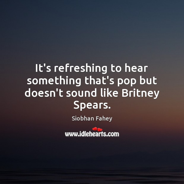 It's refreshing to hear something that's pop but doesn't sound like Britney Spears. Siobhan Fahey Picture Quote