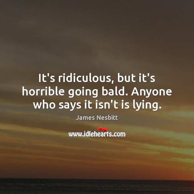 It's ridiculous, but it's horrible going bald. Anyone who says it isn't is lying. James Nesbitt Picture Quote