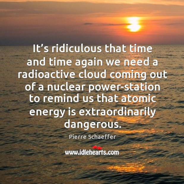 It's ridiculous that time and time again we need a radioactive cloud coming out of a Pierre Schaeffer Picture Quote