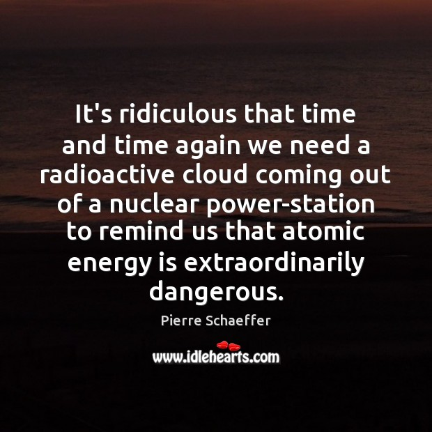It's ridiculous that time and time again we need a radioactive cloud Pierre Schaeffer Picture Quote