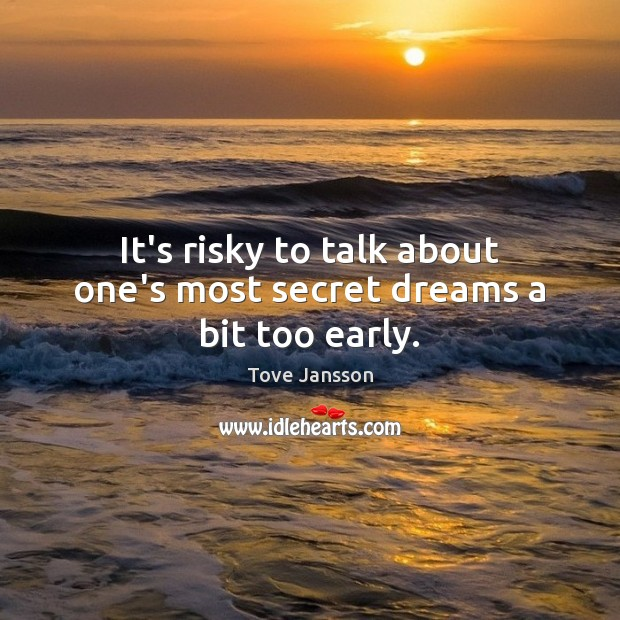 It's risky to talk about one's most secret dreams a bit too early. Tove Jansson Picture Quote