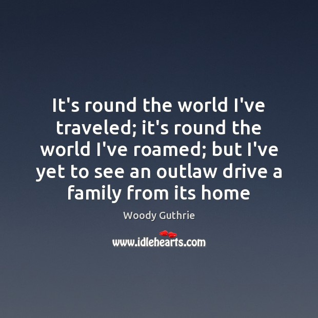 It's round the world I've traveled; it's round the world I've roamed; Woody Guthrie Picture Quote