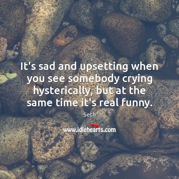 It's sad and upsetting when you see somebody crying hysterically, but at Image