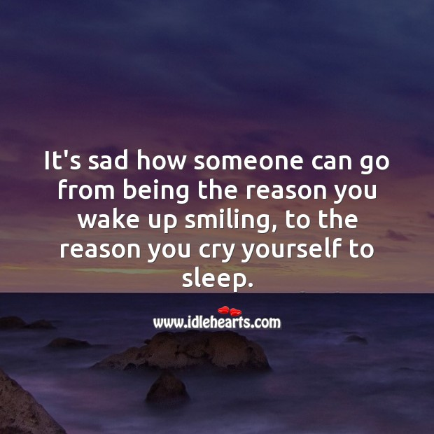 It's sad how someone can go from being the reason you wake up smiling, to the reason you cry yourself to sleep. Sad Love Quotes Image