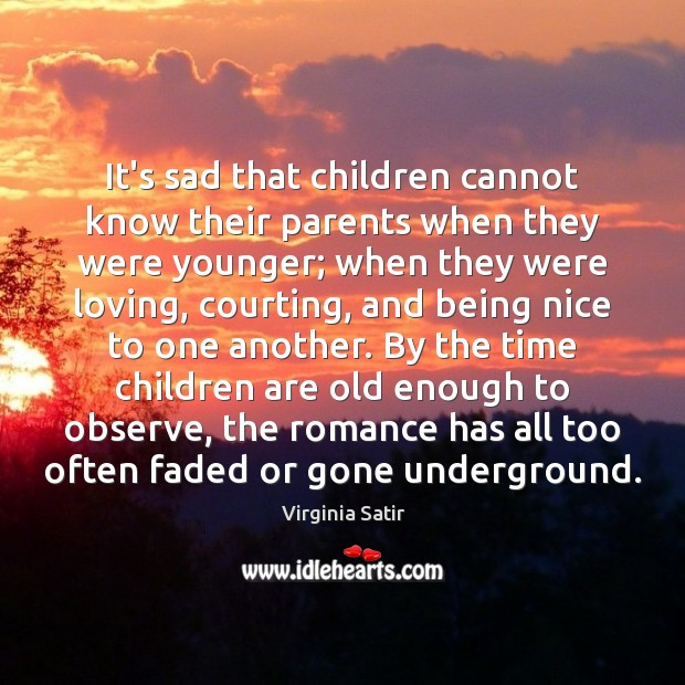 It's sad that children cannot know their parents when they were younger; Virginia Satir Picture Quote