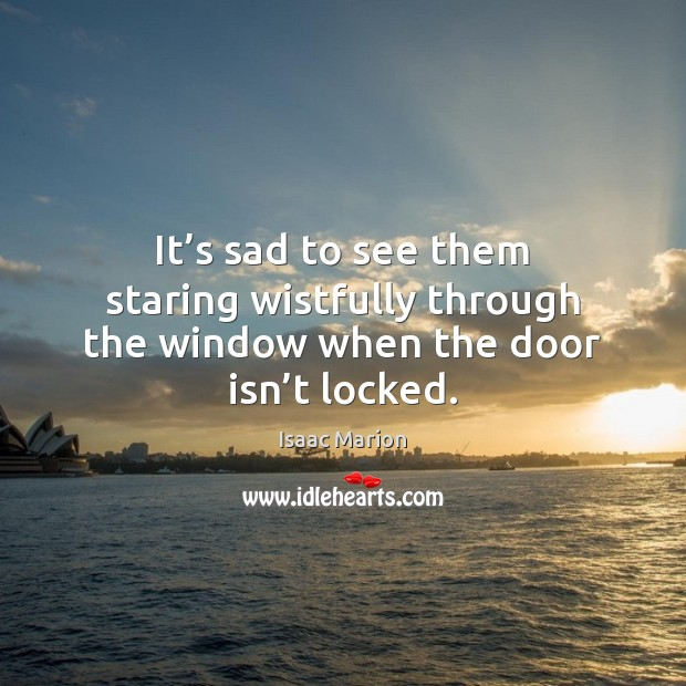 It's sad to see them staring wistfully through the window when the door isn't locked. Image