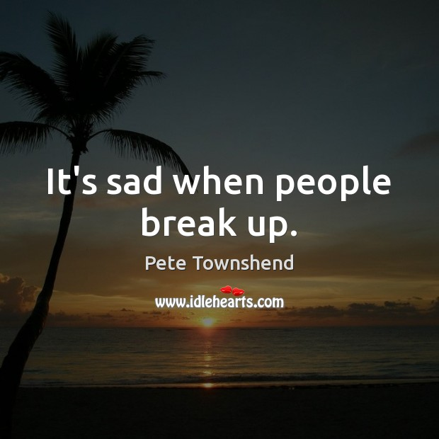 It's sad when people break up. Pete Townshend Picture Quote