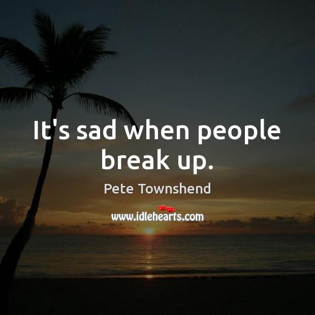 It's sad when people break up. Break Up Quotes Image