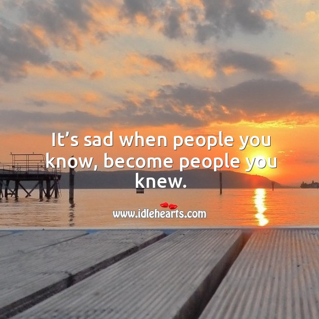 It's sad when people you know, become people you knew. Image