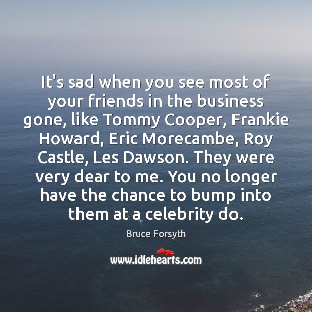 It's sad when you see most of your friends in the business Bruce Forsyth Picture Quote