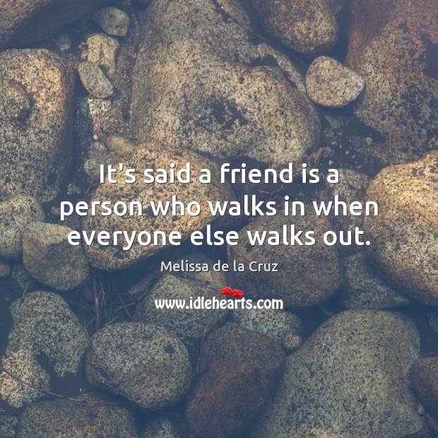 It's said a friend is a person who walks in when everyone else walks out. Image