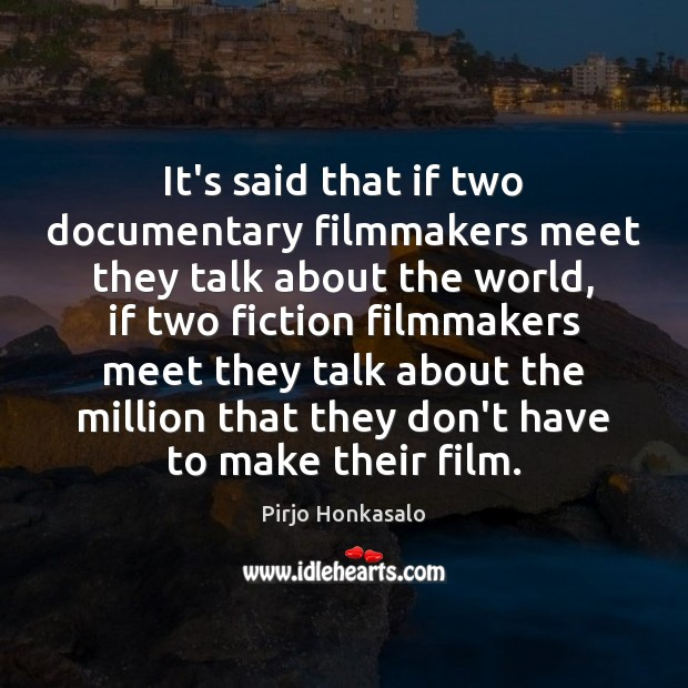 It's said that if two documentary filmmakers meet they talk about the Pirjo Honkasalo Picture Quote
