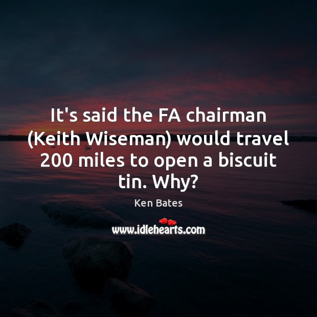It's said the FA chairman (Keith Wiseman) would travel 200 miles to open Image