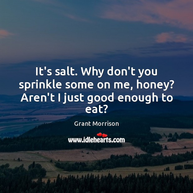 It's salt. Why don't you sprinkle some on me, honey? Aren't I just good enough to eat? Grant Morrison Picture Quote
