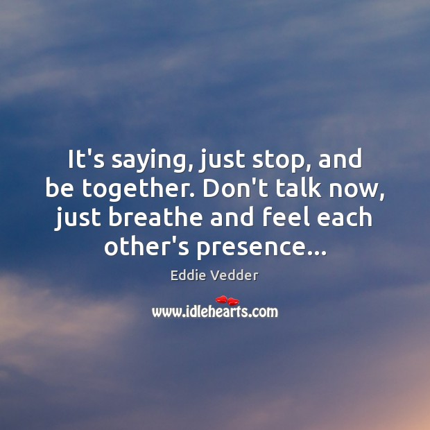 Image, It's saying, just stop, and be together. Don't talk now, just breathe