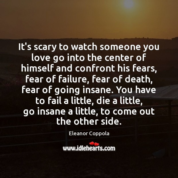 It's scary to watch someone you love go into the center of Fail Quotes Image