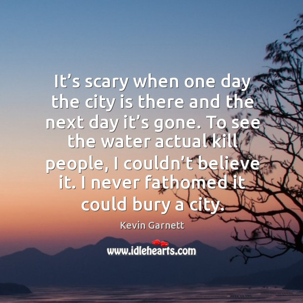 It's scary when one day the city is there and the next day it's gone. Image