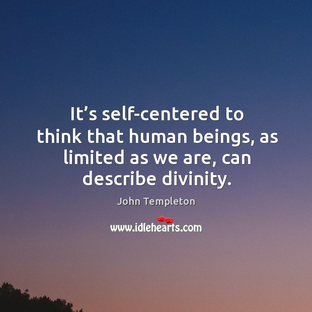 It's self-centered to think that human beings, as limited as we are, can describe divinity. Image