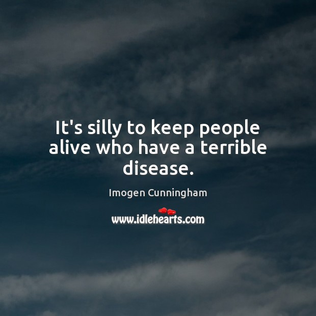 It's silly to keep people alive who have a terrible disease. Imogen Cunningham Picture Quote