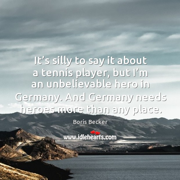 It's silly to say it about a tennis player, but I'm an unbelievable hero in germany. Boris Becker Picture Quote