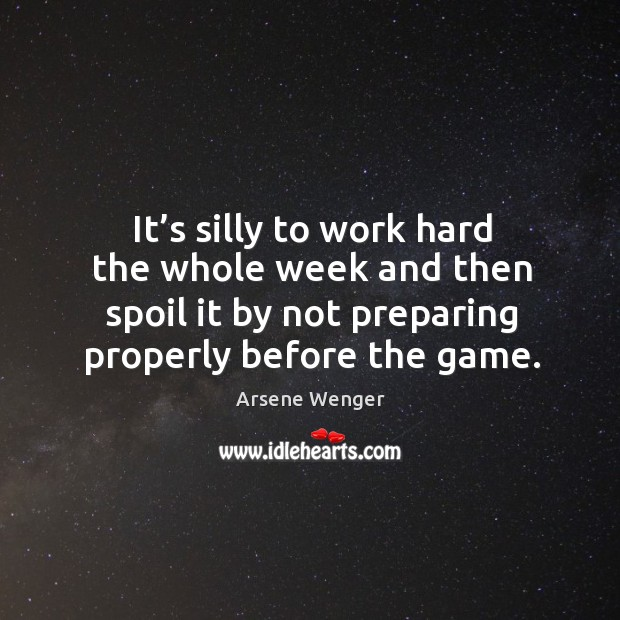 Image, It's silly to work hard the whole week and then spoil it by not preparing properly before the game.
