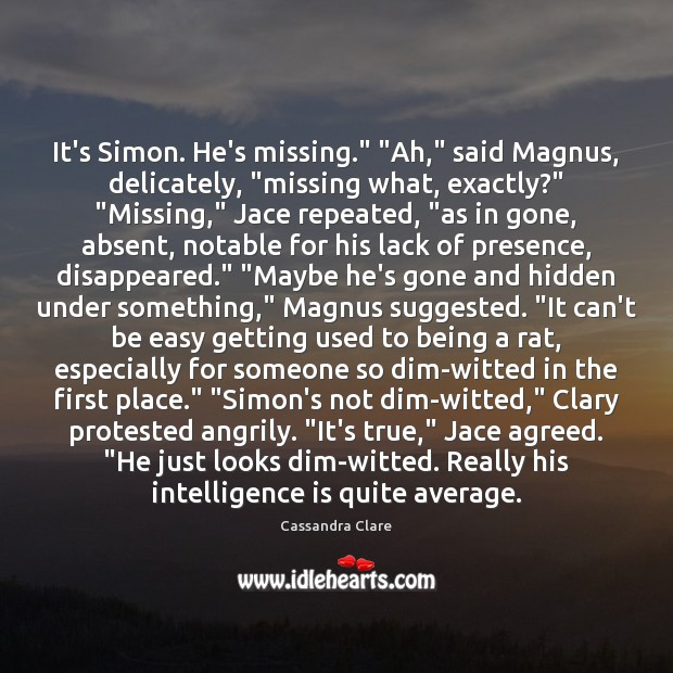 "Image, It's Simon. He's missing."" ""Ah,"" said Magnus, delicately, ""missing what, exactly?"" ""Missing,"""
