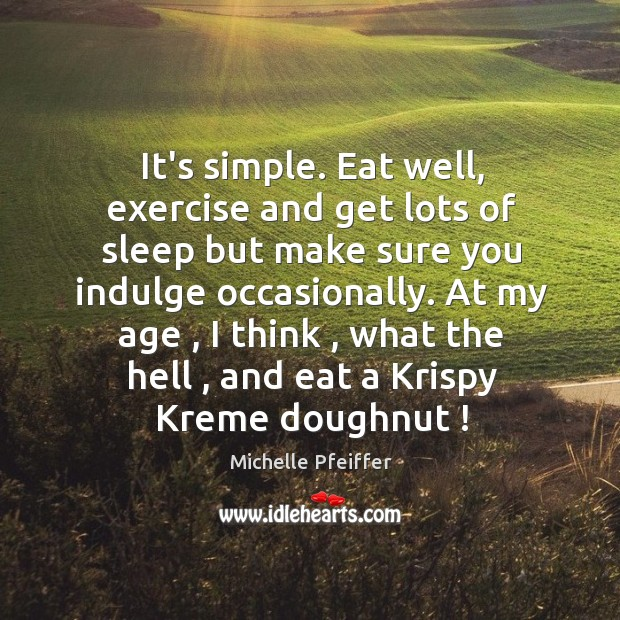 It's simple. Eat well, exercise and get lots of sleep but make Michelle Pfeiffer Picture Quote