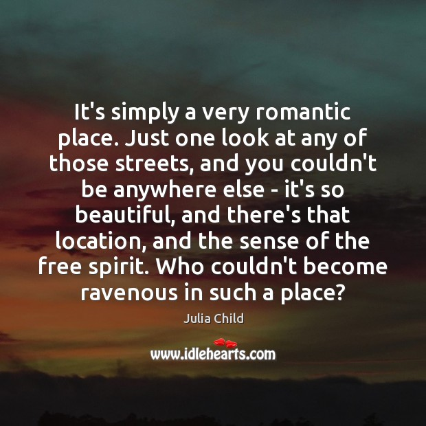 It's simply a very romantic place. Just one look at any of Julia Child Picture Quote