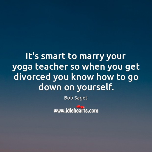 It's smart to marry your yoga teacher so when you get divorced Bob Saget Picture Quote