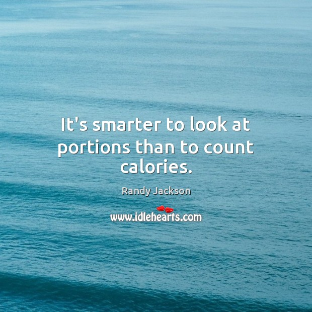 It's smarter to look at portions than to count calories. Randy Jackson Picture Quote
