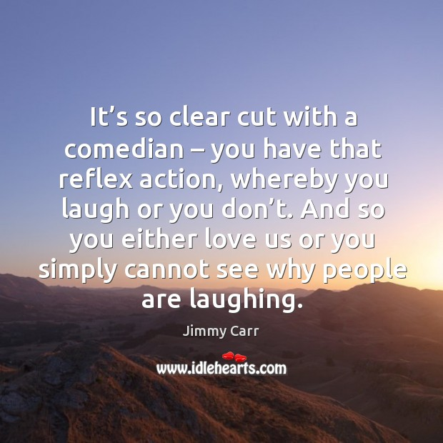 It's so clear cut with a comedian – you have that reflex action, whereby you laugh or you don't. Image
