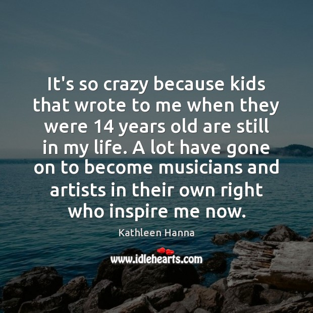 It's so crazy because kids that wrote to me when they were 14 Kathleen Hanna Picture Quote