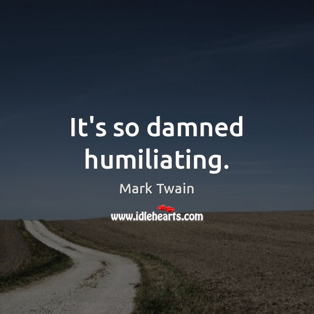 It's so damned humiliating. Mark Twain Picture Quote