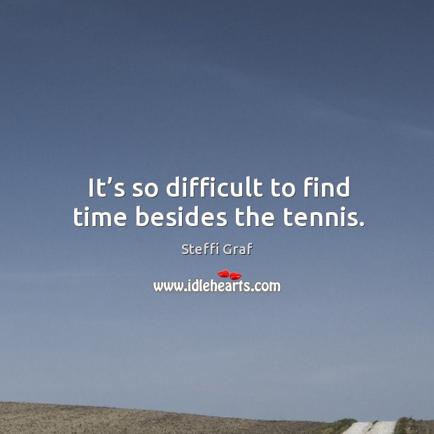 It's so difficult to find time besides the tennis. Steffi Graf Picture Quote
