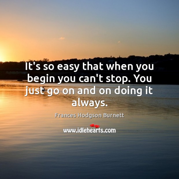 It's so easy that when you begin you can't stop. You just go on and on doing it always. Frances Hodgson Burnett Picture Quote