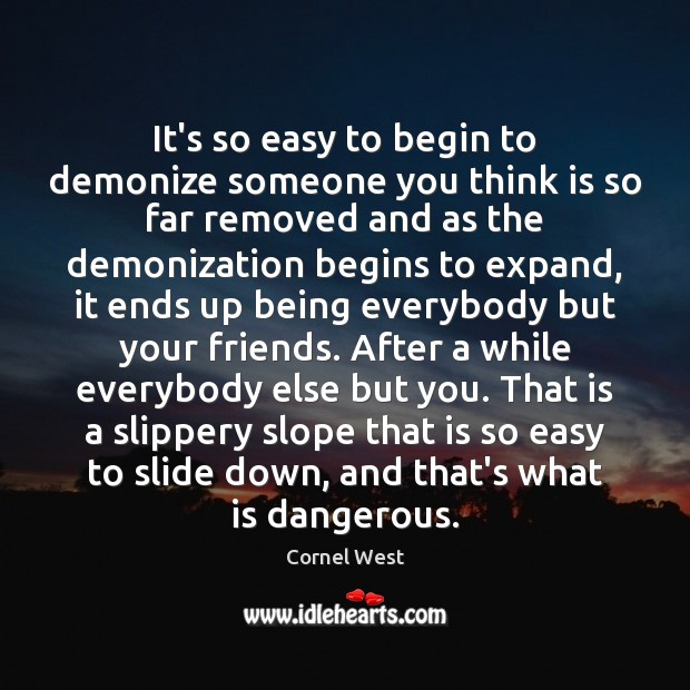 It's so easy to begin to demonize someone you think is so Cornel West Picture Quote