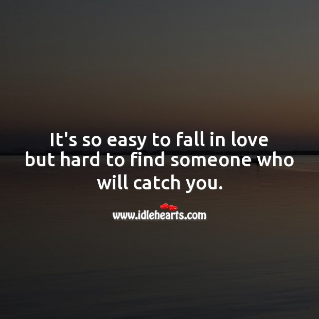 It's so easy to fall in love but hard to find someone who will catch you. Falling in Love Quotes Image