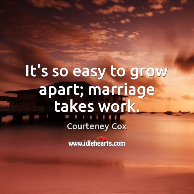 It's so easy to grow apart; marriage takes work. Courteney Cox Picture Quote