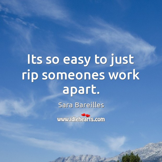 Its so easy to just rip someones work apart. Sara Bareilles Picture Quote