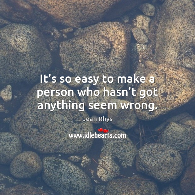 It's so easy to make a person who hasn't got anything seem wrong. Image