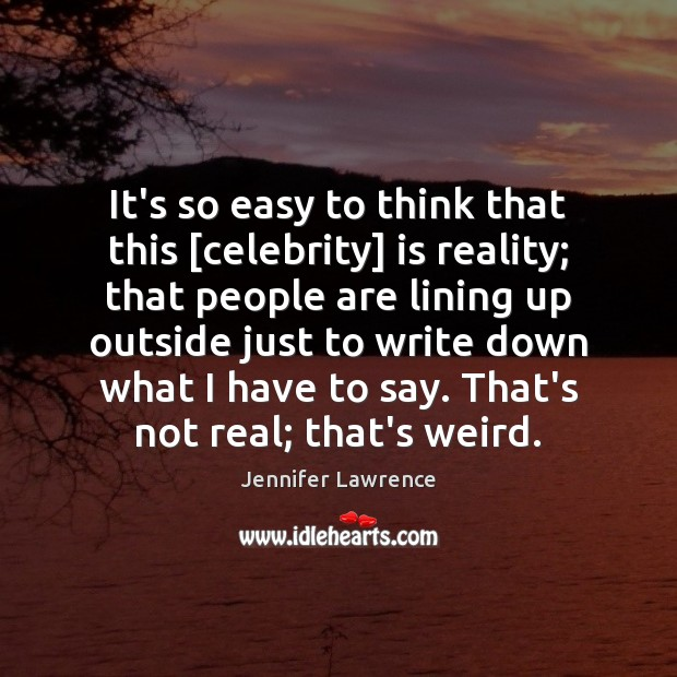 It's so easy to think that this [celebrity] is reality; that people Image