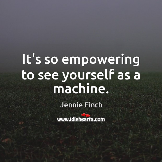 It's so empowering to see yourself as a machine. Jennie Finch Picture Quote